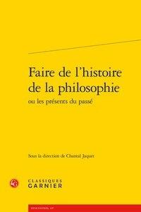 Chantal Jaquet - Faire de l'histoire de la philosophie ou Les présents du passé.