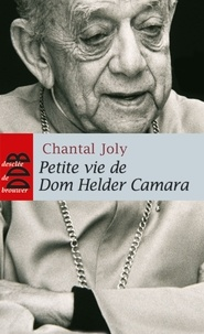 Chantal Joly - Petite vie de Dom Helder Camara - L'empreinte d'un prophète.