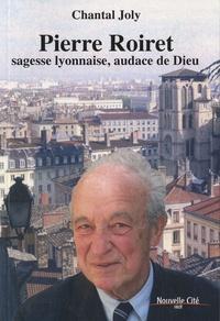 Chantal Joly - Pierre Roiret, sagesse lyonnaise, audace de Dieu.