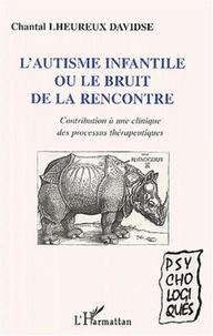 Chantal Lheureux-Davidse - L'autisme infantile ou le bruit de la rencontre - Contribution à une clinique des processus thérapeutiques.