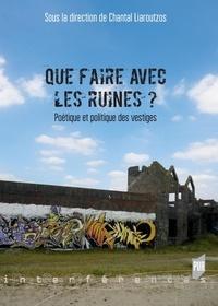 Chantal Liaroutzos - Que faire avec les ruines ? - Poétique et politique des vestiges.
