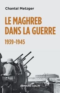 Chantal Metzger - Le Maghreb dans la guerre - 1939-1945 - 1939-1945.
