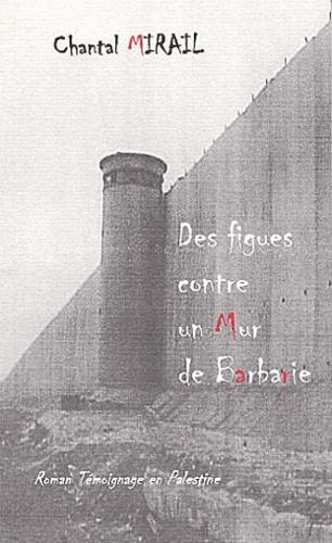 Chantal Mirail - Des figues contre un Mur de barbarie - Roman Témoignage en Palestine.