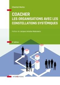 Chantal Motto - Coacher les organisations avec les Constellations systémiquess - 3e éd. - Rendre visible et décoder les interactions humaines et leurs dynamiques.