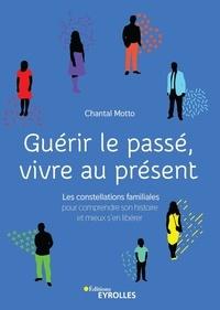 Chantal Motto - Guérir le passé, vivre au présent - Les constellations familiales pour comprendre son histoire et mieux s'en libérer.