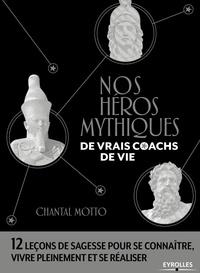 Chantal Motto - Nos héros mythiques, de vrais coachs de vie - 12 leçons de sagesse pour se connaître, vivre pleinement et se réaliser.