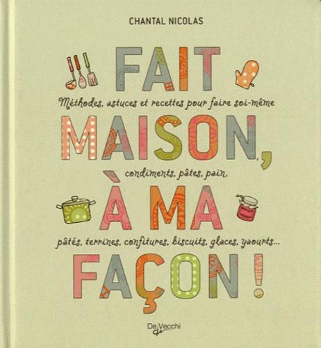 Chantal Nicolas - Fait maison, à ma façon ! - Méthodes et astuces pour faire soi-même condiments, pâtes, pain, pâtés, terrines, confitures, biscuits, glaces, yaourts....