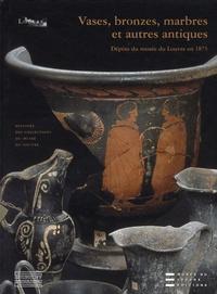 Chantal Orgogozo et Yannick Lintz - Vases, bronzes, marbres et autres antiques - Dépôts du musée du Louvre en 1875.