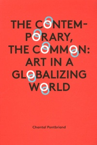 Chantal Pontbriand - The Contemporary, the Common: Art in a Globalizing World.