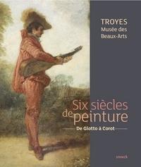 Six siècles de peinture, Troyes Musée des Beaux-Arts- De Giotto à Corot - Chantal Rouquet |