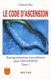 Chantal Roy - Le code d'ascension - Reprogrammations intracellulaires pour l'ascension Tome 1.