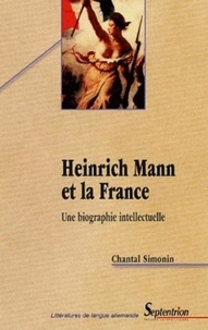 Chantal Simonin - Heinrich Mann et la France - Une biographie intellectuelle.