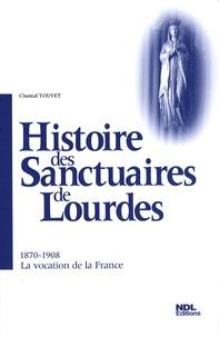 Chantal Touvet - Histoire des Sanctuaires de Lourdes - 1870-1908 La vocation de la France.