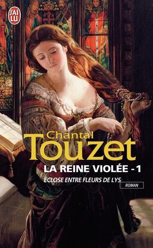 Chantal Touzet - La reine violée Tome 1 : Eclose entre fleurs de lys.