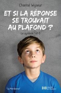 Chantal Wyseur - Et si la réponse se trouvait au plafond ? - Une méthode novatrice d'apprentissage : le système 1-2-3.