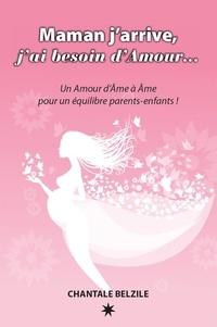 Chantale Belzile - Maman j'arrive, j'ai besoin d'Amour… - Un Amour d'Âme à Âme pour un équilibre parents-enfants !.