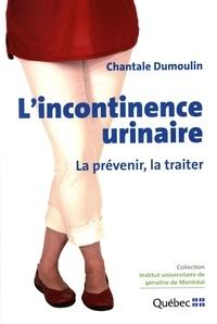 Chantale Dumoulin - L'incontinence urinaire : La prévenir, la traiter.