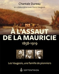 Chantale Dureau et Denis Vaugeois - À l'assaut de la Mauricie, 1858-1919 - Les Vaugeois, une famille de pionniers.