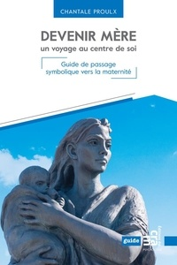 Chantale Proulx - Devenir mère, un voyage au centre de soi - Guide de passage symbolique vers la maternité.