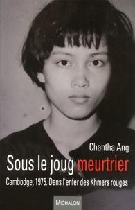 Sous le joug meurtrier- Cambodge, 1975 : dans l'enfer des Khmers rouges - Chantha Ang |