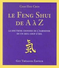 Le Feng Shui de A à Z. La doctrine chinoise de l'harmonie en un seul coup d'oeil - Chao-Hsiu Chen |
