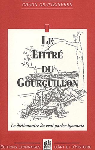Chaon Grattepierre - Le littré du Gourguillon - Le dictionnaire du vrai parler lyonnais.