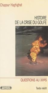 Chapour Haghighat - HISTOIRE DE LA CRISE DU GOLFE. - Des origines aux conséquences.