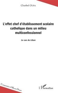 Charbel Ouba - L'effet chef d'établissement scolaire catholique dans un milieu multiconfesssionnel - Le cas du Liban.