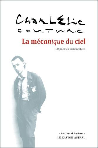 CharlElie Couture - La mécanique du ciel - 50 poèmes inchantables. Suivi de Le Costume ou le Rêve américain (soliloque au treizième étage).