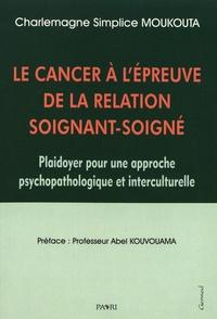 Charlemagne Simplice Moukouta - Le cancer à l'épreuve de la relation soignant-soigné - Plaidoyer pour une approche psychopathologique et interculturelle.