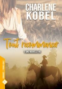 Charlene Kobel - Tout recommencer Tome 1 : Une nouvelle vie.