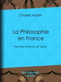 Charles Adam - La Philosophie en France - Première moitié du XIXe siècle.