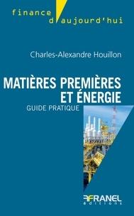 Charles-Alexandre Houillon - Matières premières et énergie, guide pratique.
