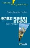 Charles-Alexndre Houillon - Matières premières et énergie - Guide pratique.