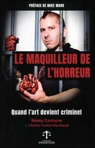 Charles-André Marchand et Rémy Couture - Le maquilleur de l'horreur - Quand l'art devient criminel.
