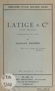 Charles Andrès - Latige & Cie (Une pilule) - Comédie-bouffe en 1 acte.