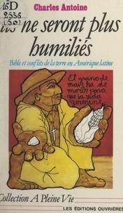 Charles Antoine - Ils ne seront plus humiliés - Bible et conflits de la terre en Amérique latine.