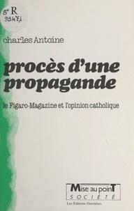 """Charles Antoine - Procès d'une propagande - Le """"Figaro-magazine"""" et l'opinion catholique."""