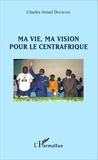 Charles Armel Doubane - Ma vie, ma vision pour le Centrafrique.