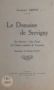 Charles Arpin et Charles Favet - Le Domaine de Servigny - Ses sources, son passé, sa colonie sanitaire de vacances.