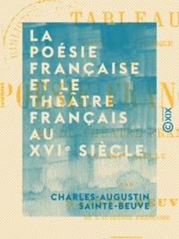 Charles-Augustin Sainte-Beuve - La poésie française et le théâtre français au XVIe siècle - Tableau historique et critique.