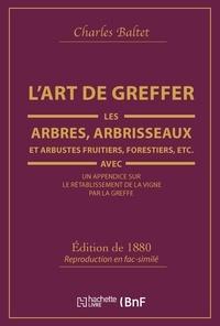 Charles Baltet - L'Art de greffer les arbres, arbrisseaux et arbustes fruitiers, forestiers (Éd.1880).