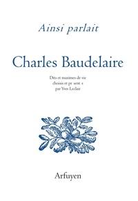 Charles Baudelaire - Ainsi parlait Charles Baudelaire - Dits et maximes de vie.