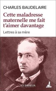 Charles Baudelaire - Cette maladresse maternelle me fait t'aimer davantage - Lettres à sa mère.