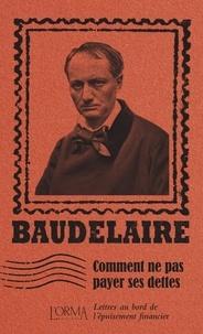 Charles Baudelaire et Lorenzo Flabbi - Comment ne pas payer ses dettes - Lettres au bord de l'épuisement financier.