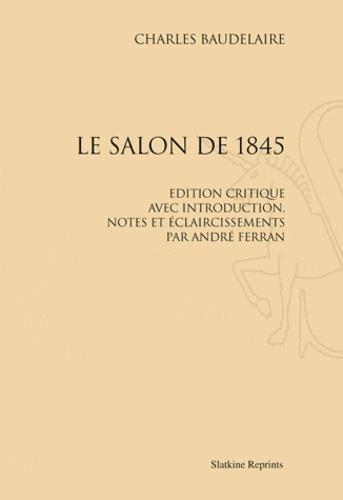 Charles Baudelaire - Le salon de 1845 - Edition critique avec introduction, notes et éclaircissements par André Ferran.