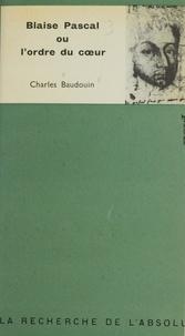 Charles Baudouin - Blaise Pascal - Ou L'ordre du cœur.