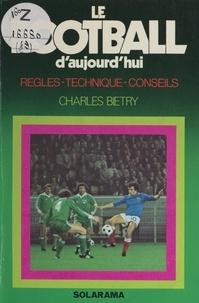 Charles Biétry - Le football d'aujourd'hui - Règles, technique, conseils.