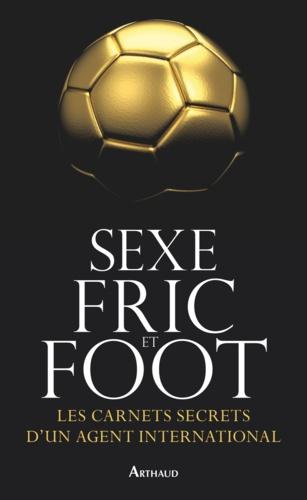 Sexe, fric et foot. Les carnets secrets d'un agent international
