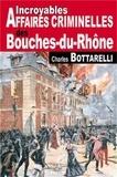 Charles Bottarelli - Incroyables Affaires Criminelles des Bouches-du-Rhône.